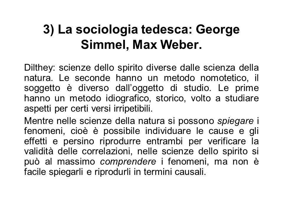 3) La sociologia tedesca: George Simmel, Max Weber. Dilthey: scienze dello spirito diverse dalle scienza della natura. Le seconde hanno un metodo nomo