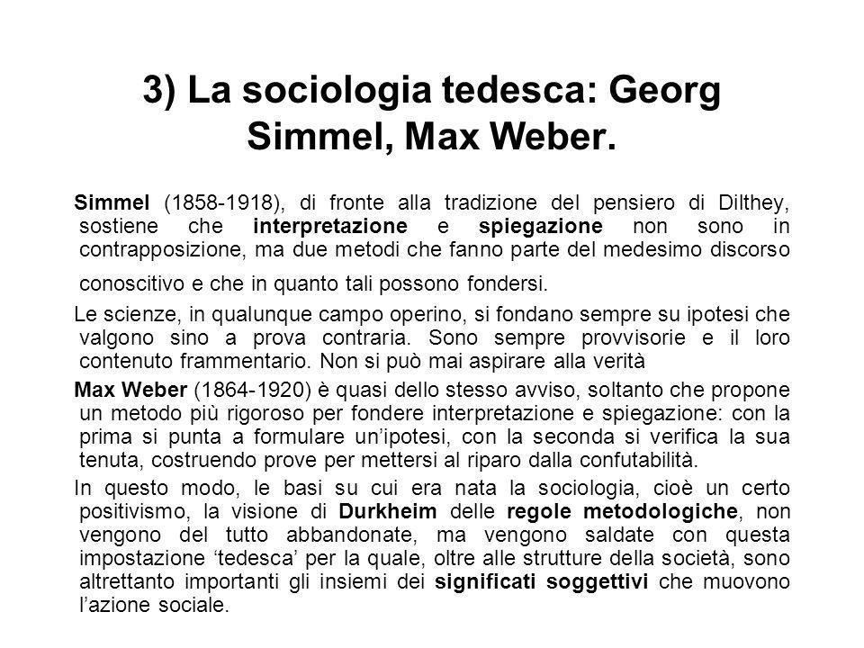 3) La sociologia tedesca: Georg Simmel, Max Weber. Simmel (1858-1918), di fronte alla tradizione del pensiero di Dilthey, sostiene che interpretazione