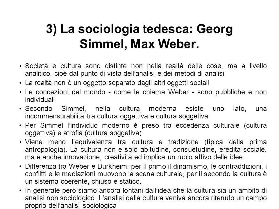3) La sociologia tedesca: Georg Simmel, Max Weber. Società e cultura sono distinte non nella realtà delle cose, ma a livello analitico, cioè dal punto