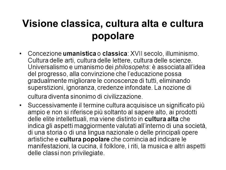 Visione classica, cultura alta e cultura popolare Concezione umanistica o classica: XVII secolo, illuminismo. Cultura delle arti, cultura delle letter