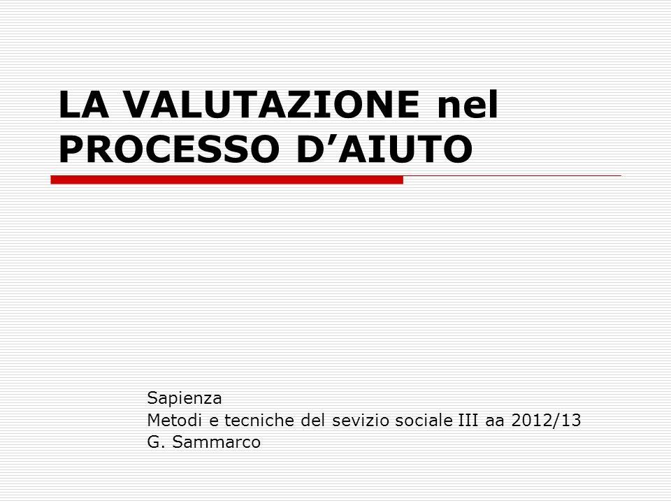 LA VALUTAZIONE nel PROCESSO DAIUTO Sapienza Metodi e tecniche del sevizio sociale III aa 2012/13 G. Sammarco