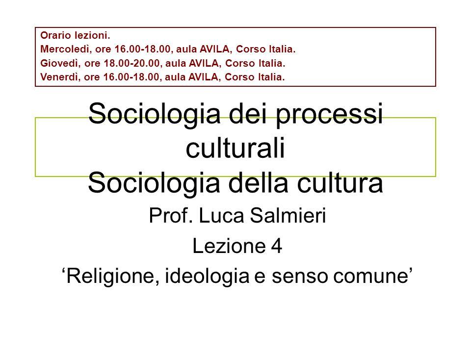 Sociologia dei processi culturali Sociologia della cultura Prof. Luca Salmieri Lezione 4 Religione, ideologia e senso comune Orario lezioni. Mercoledì