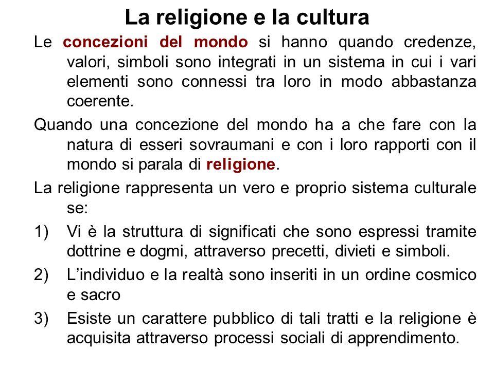 La religione e la cultura Le concezioni del mondo si hanno quando credenze, valori, simboli sono integrati in un sistema in cui i vari elementi sono connessi tra loro in modo abbastanza coerente.