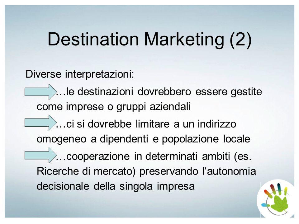 Destination Marketing (2) Diverse interpretazioni: …le destinazioni dovrebbero essere gestite come imprese o gruppi aziendali …ci si dovrebbe limitare