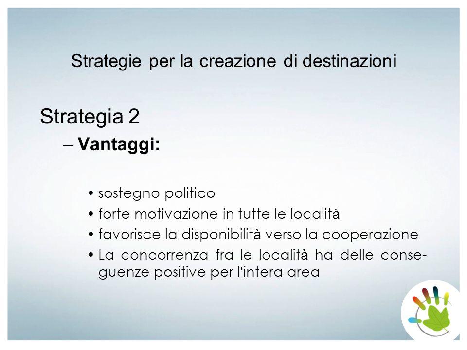 Strategie per la creazione di destinazioni Strategia 2 –Vantaggi: sostegno politico forte motivazione in tutte le localit à favorisce la disponibilit