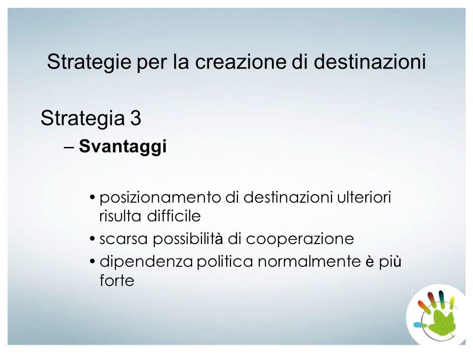 Strategie per la creazione di destinazioni Strategia 3 –Svantaggi posizionamento di destinazioni ulteriori risulta difficile scarsa possibilit à di co