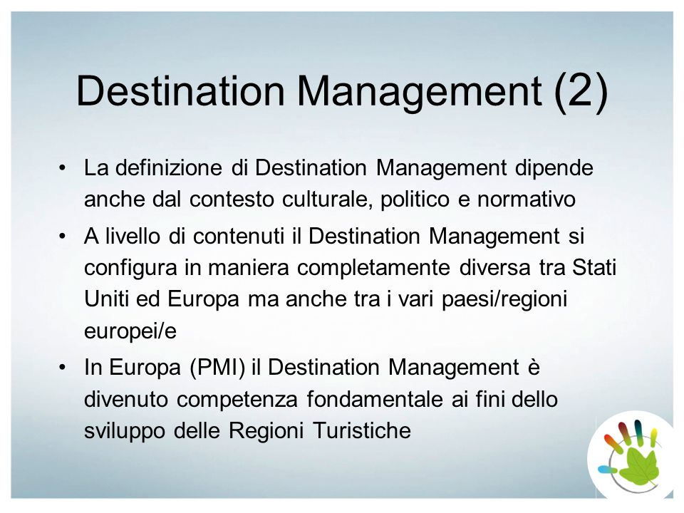 Destination Management (2) La definizione di Destination Management dipende anche dal contesto culturale, politico e normativo A livello di contenuti