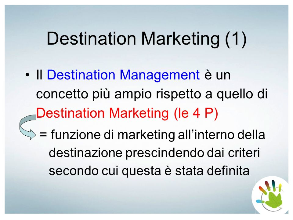 Destination Marketing (1) Il Destination Management è un concetto più ampio rispetto a quello di Destination Marketing (le 4 P) = funzione di marketin