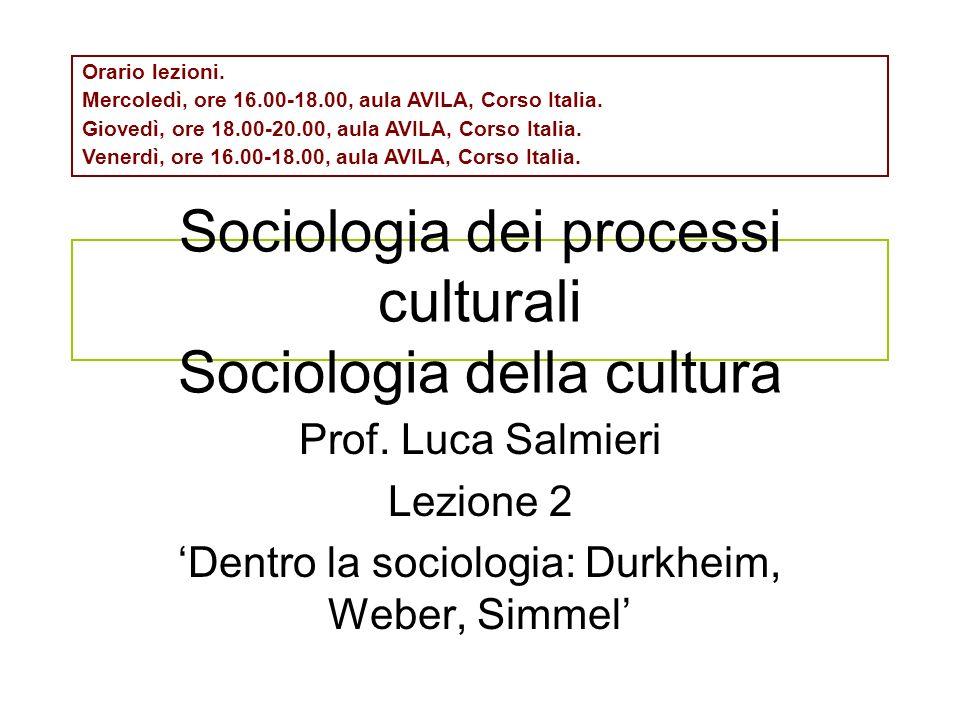 Sociologia dei processi culturali Sociologia della cultura Prof. Luca Salmieri Lezione 2 Dentro la sociologia: Durkheim, Weber, Simmel Orario lezioni.