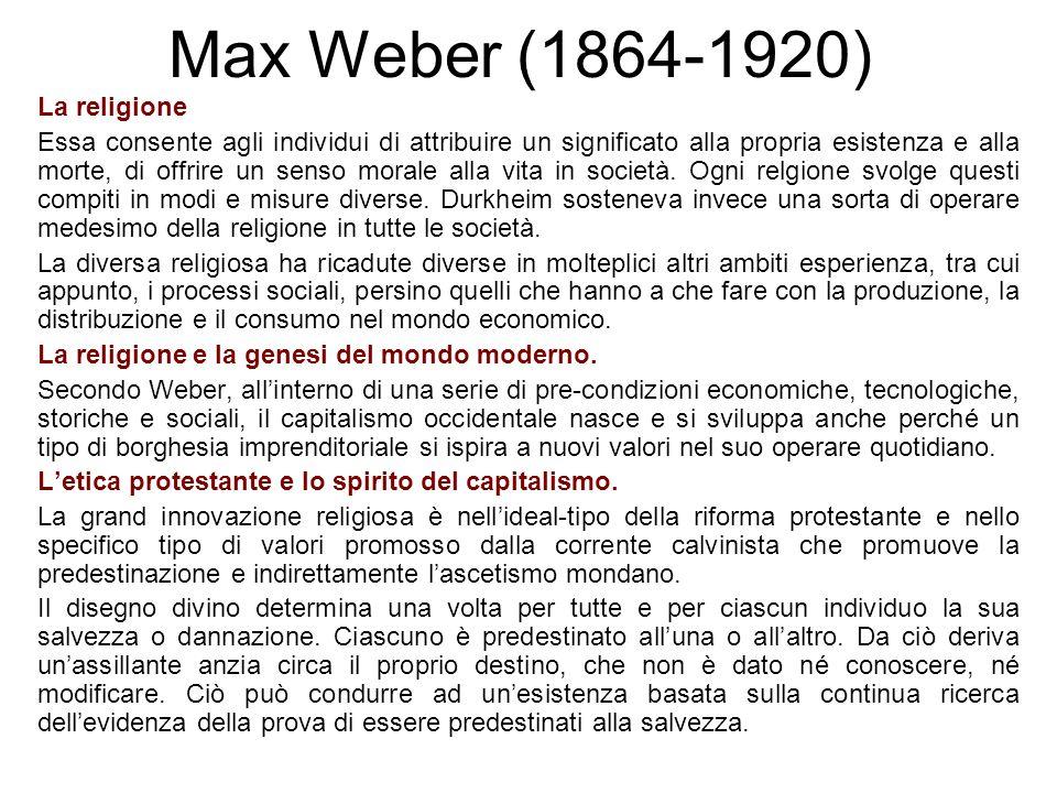 Max Weber (1864-1920) La religione Essa consente agli individui di attribuire un significato alla propria esistenza e alla morte, di offrire un senso