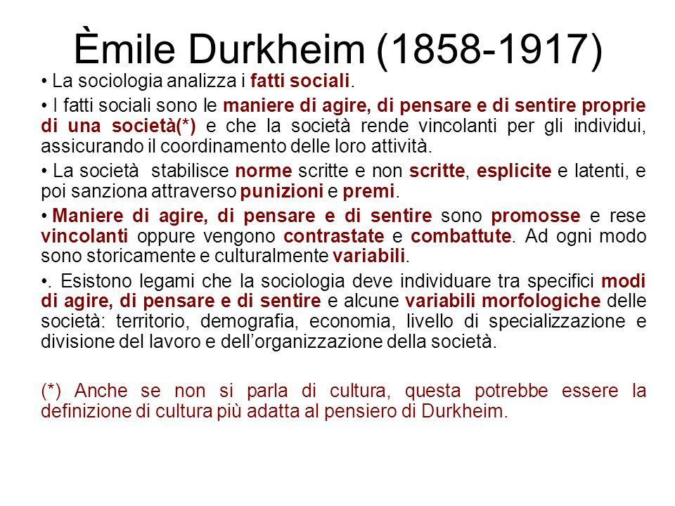 Èmile Durkheim (1858-1917) La sociologia analizza i fatti sociali. I fatti sociali sono le maniere di agire, di pensare e di sentire proprie di una so