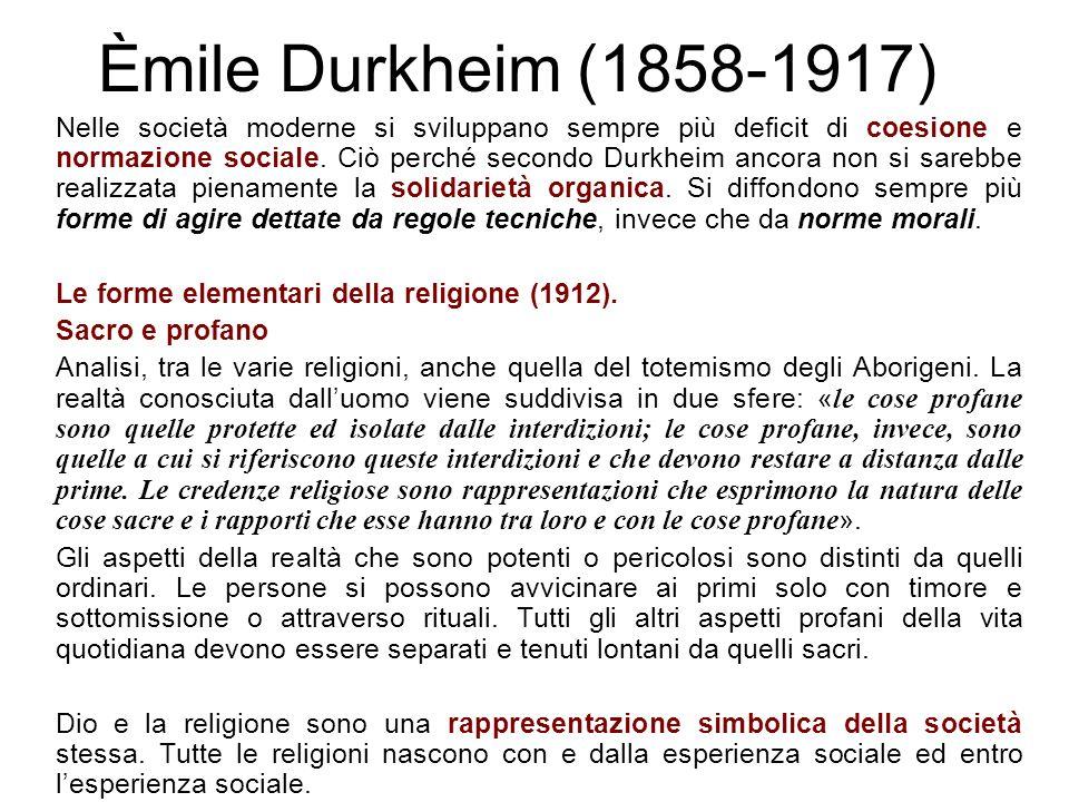 Èmile Durkheim (1858-1917) Nelle società moderne si sviluppano sempre più deficit di coesione e normazione sociale. Ciò perché secondo Durkheim ancora