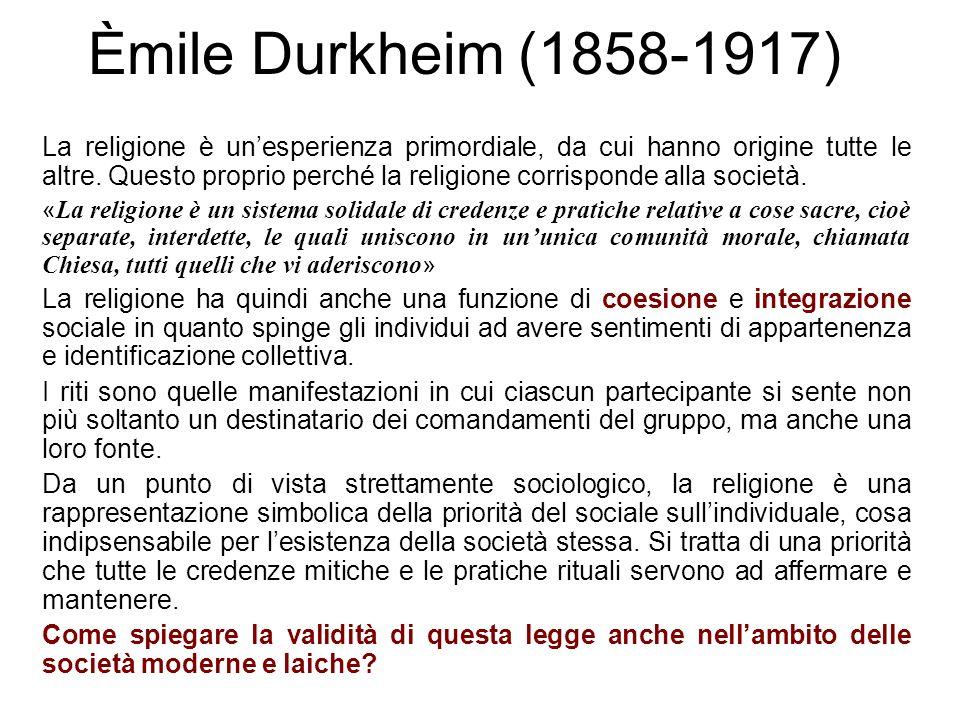 Èmile Durkheim (1858-1917) La religione è unesperienza primordiale, da cui hanno origine tutte le altre. Questo proprio perché la religione corrispond