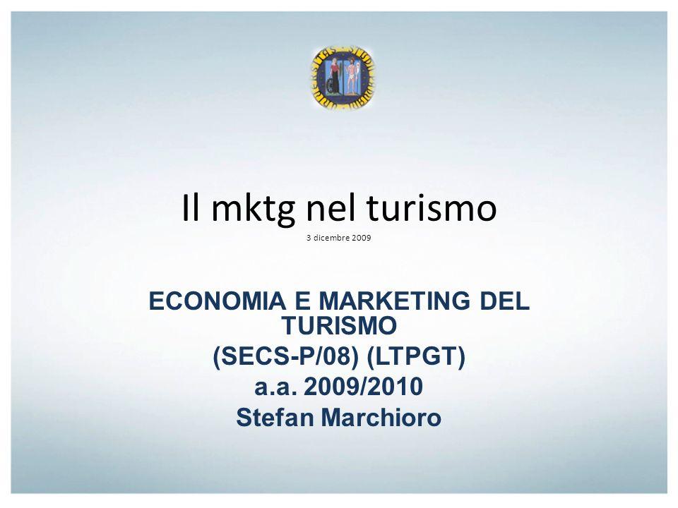 Il mktg nel turismo 3 dicembre 2009 ECONOMIA E MARKETING DEL TURISMO (SECS-P/08) (LTPGT) a.a. 2009/2010 Stefan Marchioro