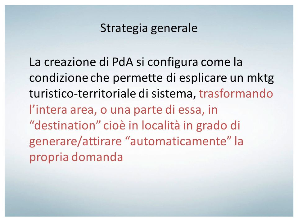 Strategia generale La creazione di PdA si configura come la condizione che permette di esplicare un mktg turistico-territoriale di sistema, trasforman