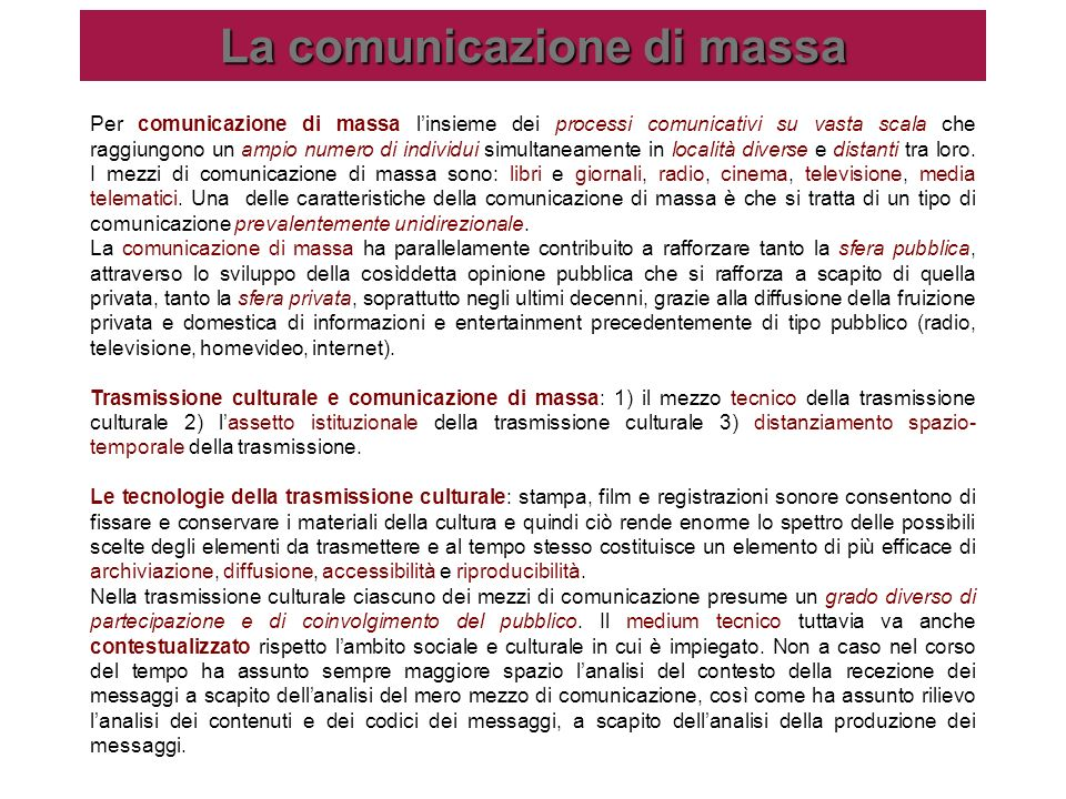 La comunicazione di massa Per comunicazione di massa linsieme dei processi comunicativi su vasta scala che raggiungono un ampio numero di individui si