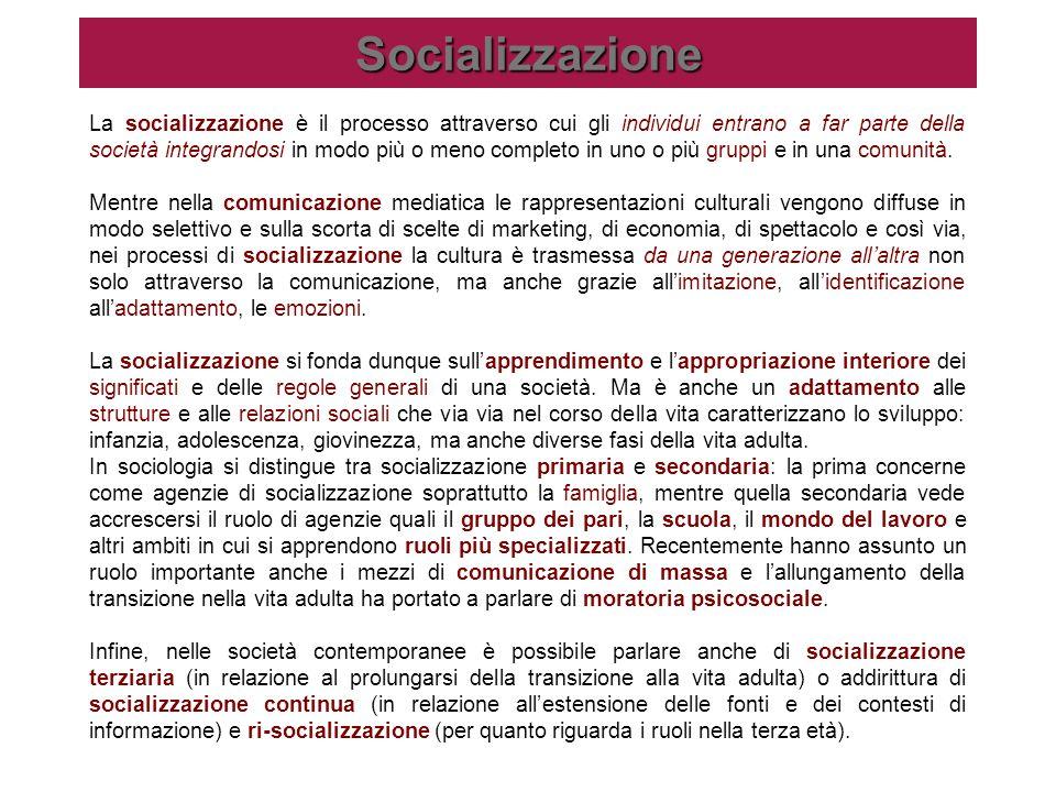 Socializzazione La socializzazione è il processo attraverso cui gli individui entrano a far parte della società integrandosi in modo più o meno comple