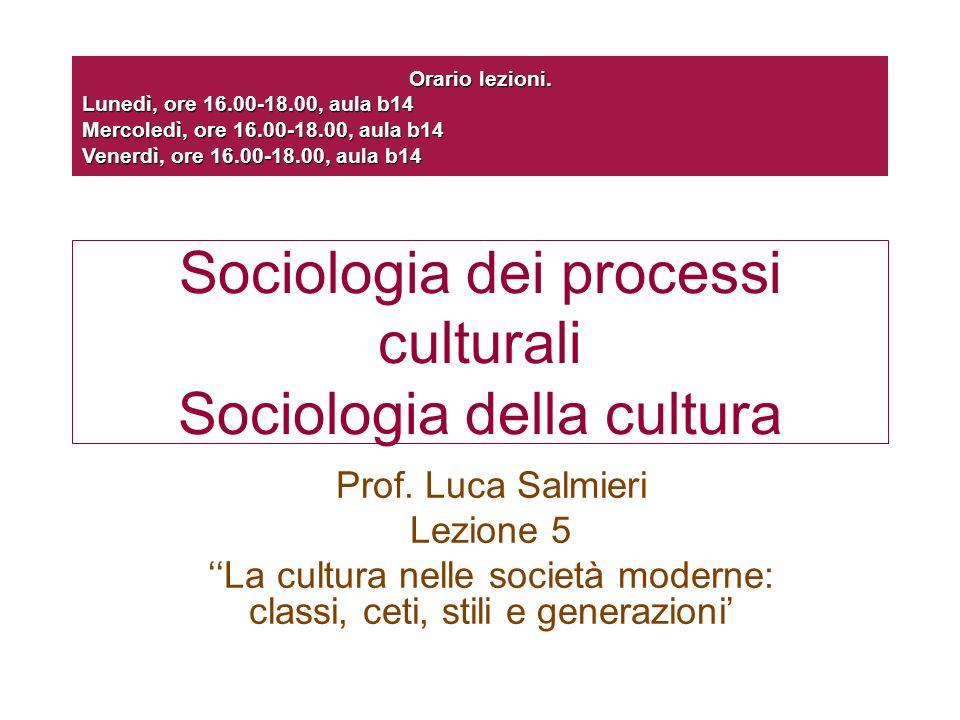 Sociologia dei processi culturali Sociologia della cultura Prof. Luca Salmieri Lezione 5 La cultura nelle società moderne: classi, ceti, stili e gener