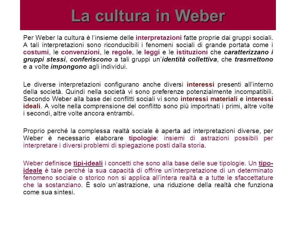 La cultura in Weber Per Weber la cultura è linsieme delle interpretazioni fatte proprie dai gruppi sociali. A tali interpretazioni sono riconducibili