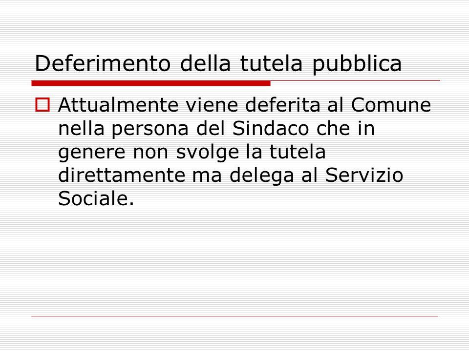 Deferimento della tutela pubblica Attualmente viene deferita al Comune nella persona del Sindaco che in genere non svolge la tutela direttamente ma delega al Servizio Sociale.
