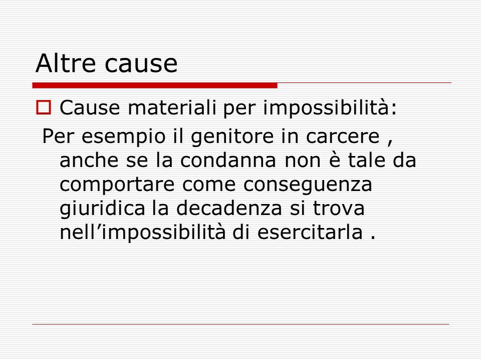 Altre cause Cause materiali per impossibilità: Per esempio il genitore in carcere, anche se la condanna non è tale da comportare come conseguenza giuridica la decadenza si trova nellimpossibilità di esercitarla.