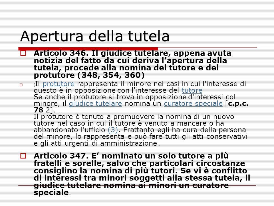 Apertura della tutela Articolo 346. Il giudice tutelare, appena avuta notizia del fatto da cui deriva lapertura della tutela, procede alla nomina del