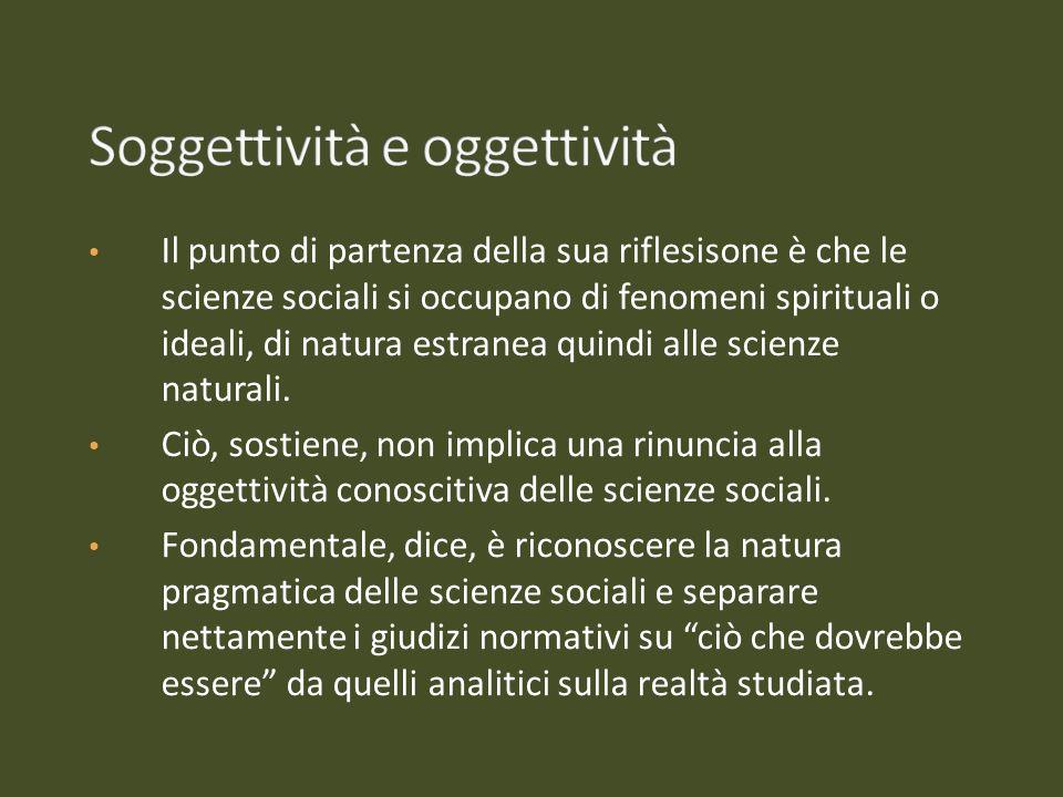 Il punto di partenza della sua riflesisone è che le scienze sociali si occupano di fenomeni spirituali o ideali, di natura estranea quindi alle scienz
