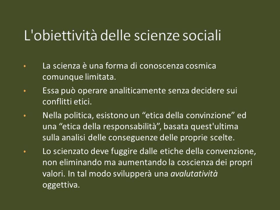 La scienza è una forma di conoscenza cosmica comunque limitata. Essa può operare analiticamente senza decidere sui conflitti etici. Nella politica, es