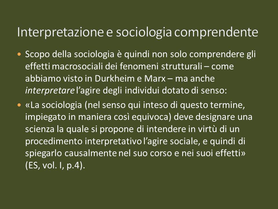 Scopo della sociologia è quindi non solo comprendere gli effetti macrosociali dei fenomeni strutturali – come abbiamo visto in Durkheim e Marx – ma an