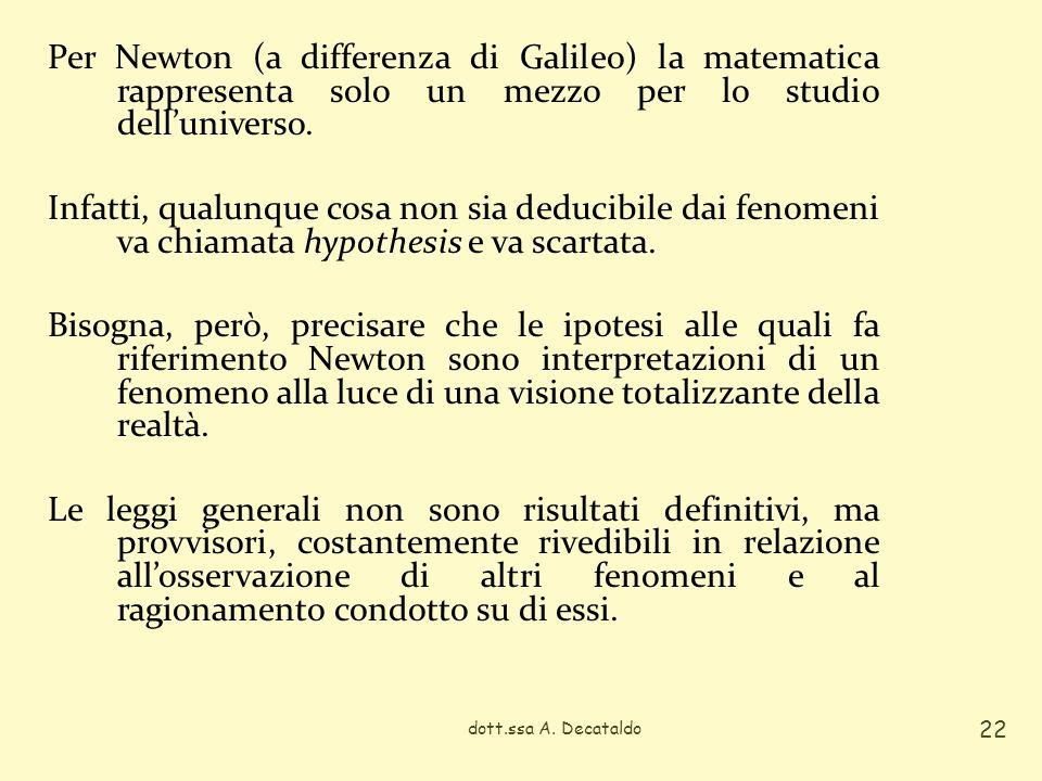 Per Newton (a differenza di Galileo) la matematica rappresenta solo un mezzo per lo studio delluniverso. Infatti, qualunque cosa non sia deducibile da