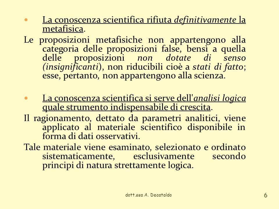 dott.ssa A. Decataldo 6 La conoscenza scientifica rifiuta definitivamente la metafisica. Le proposizioni metafisiche non appartengono alla categoria d