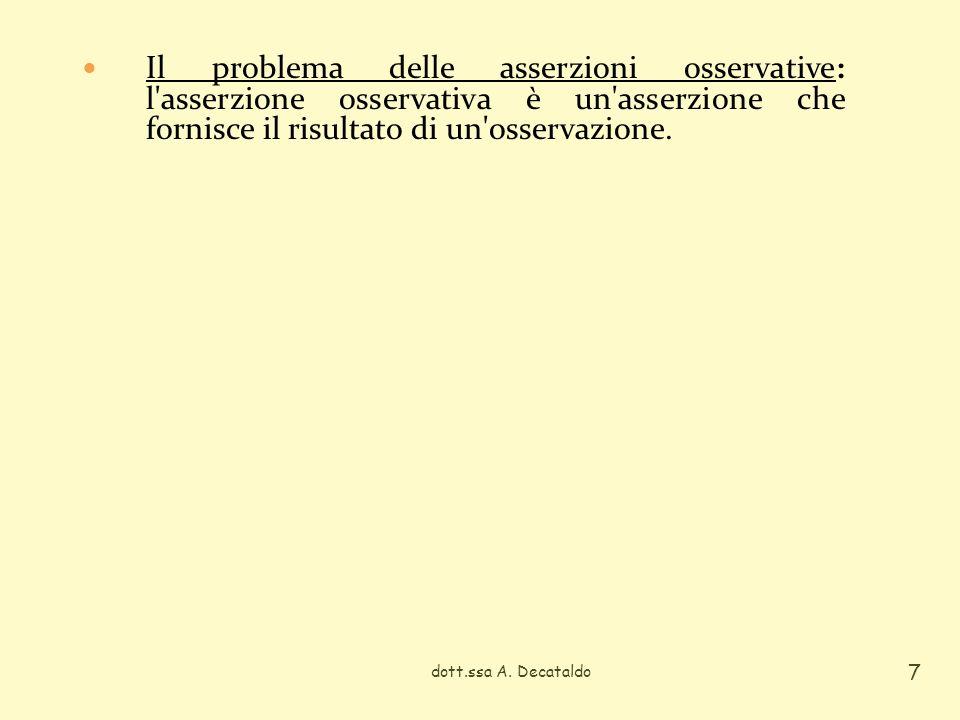dott.ssa A. Decataldo 7 Il problema delle asserzioni osservative: l'asserzione osservativa è un'asserzione che fornisce il risultato di un'osservazion