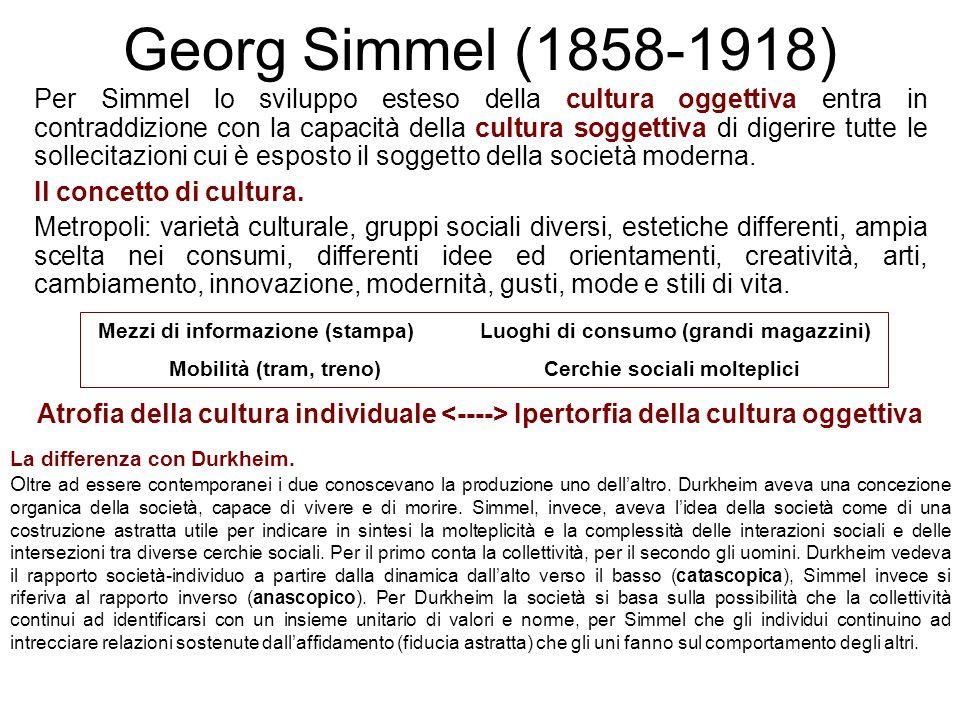 Georg Simmel (1858-1918) Per Simmel lo sviluppo esteso della cultura oggettiva entra in contraddizione con la capacità della cultura soggettiva di dig