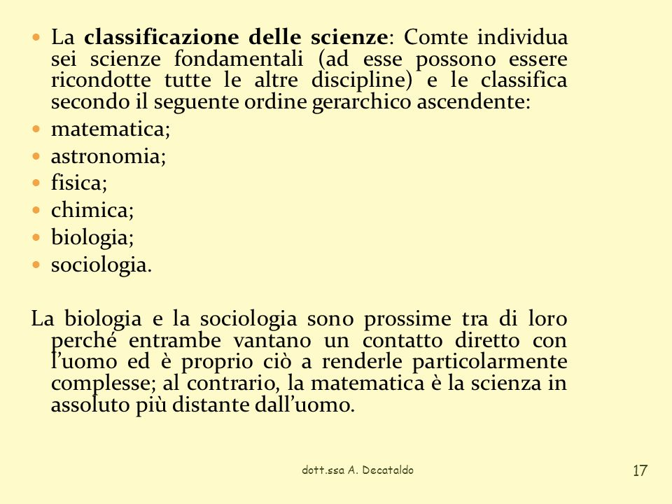 La classificazione delle scienze: Comte individua sei scienze fondamentali (ad esse possono essere ricondotte tutte le altre discipline) e le classifica secondo il seguente ordine gerarchico ascendente: matematica; astronomia; fisica; chimica; biologia; sociologia.