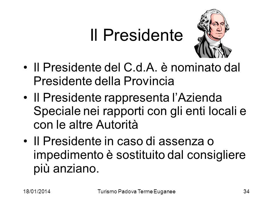 18/01/2014Turismo Padova Terme Euganee34 Il Presidente Il Presidente del C.d.A. è nominato dal Presidente della Provincia Il Presidente rappresenta lA