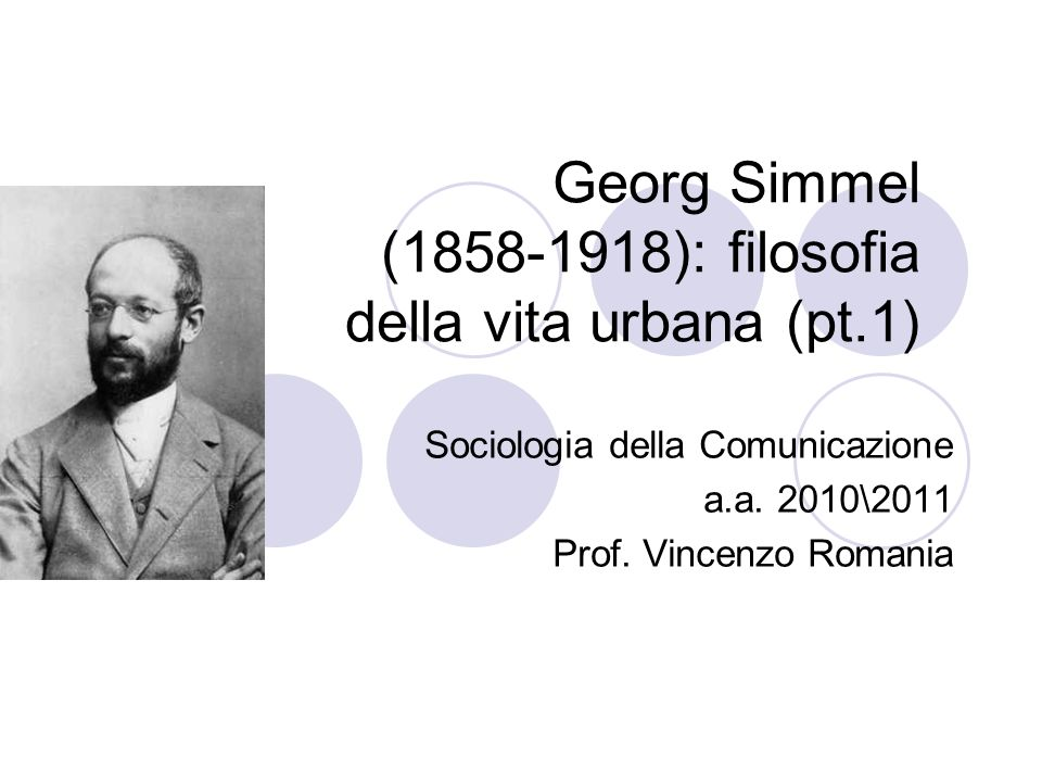 Georg Simmel (1858-1918): filosofia della vita urbana (pt.1) Sociologia della Comunicazione a.a.
