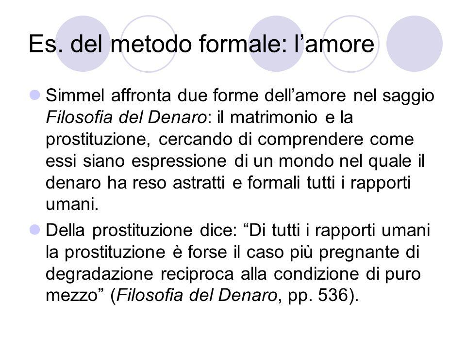 Es. del metodo formale: lamore Simmel affronta due forme dellamore nel saggio Filosofia del Denaro: il matrimonio e la prostituzione, cercando di comp