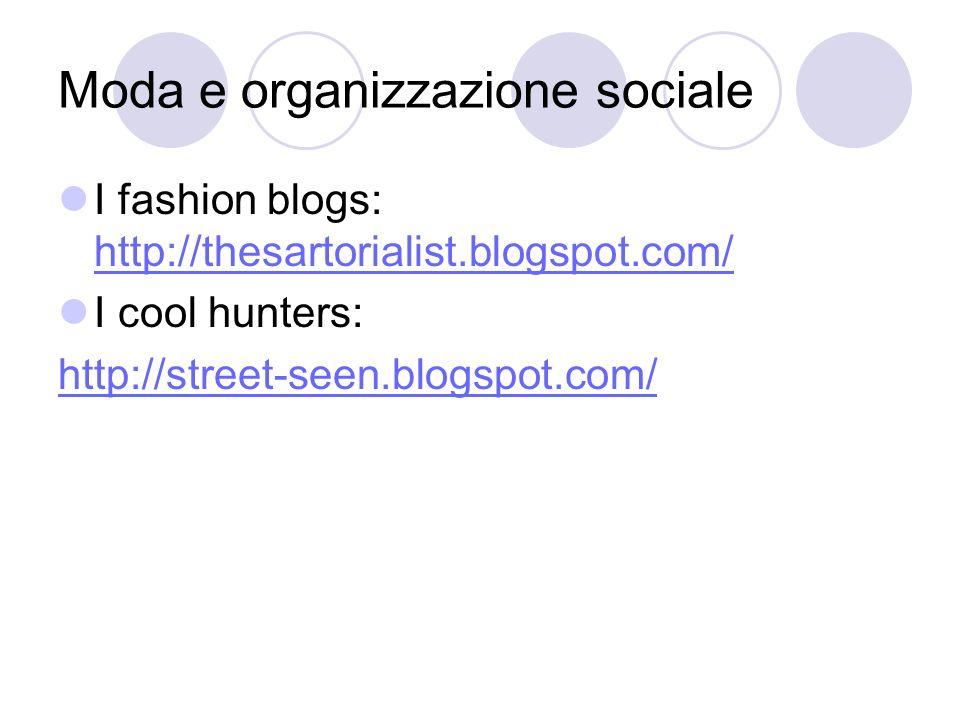 Moda e organizzazione sociale I fashion blogs: http://thesartorialist.blogspot.com/ http://thesartorialist.blogspot.com/ I cool hunters: http://street-seen.blogspot.com/