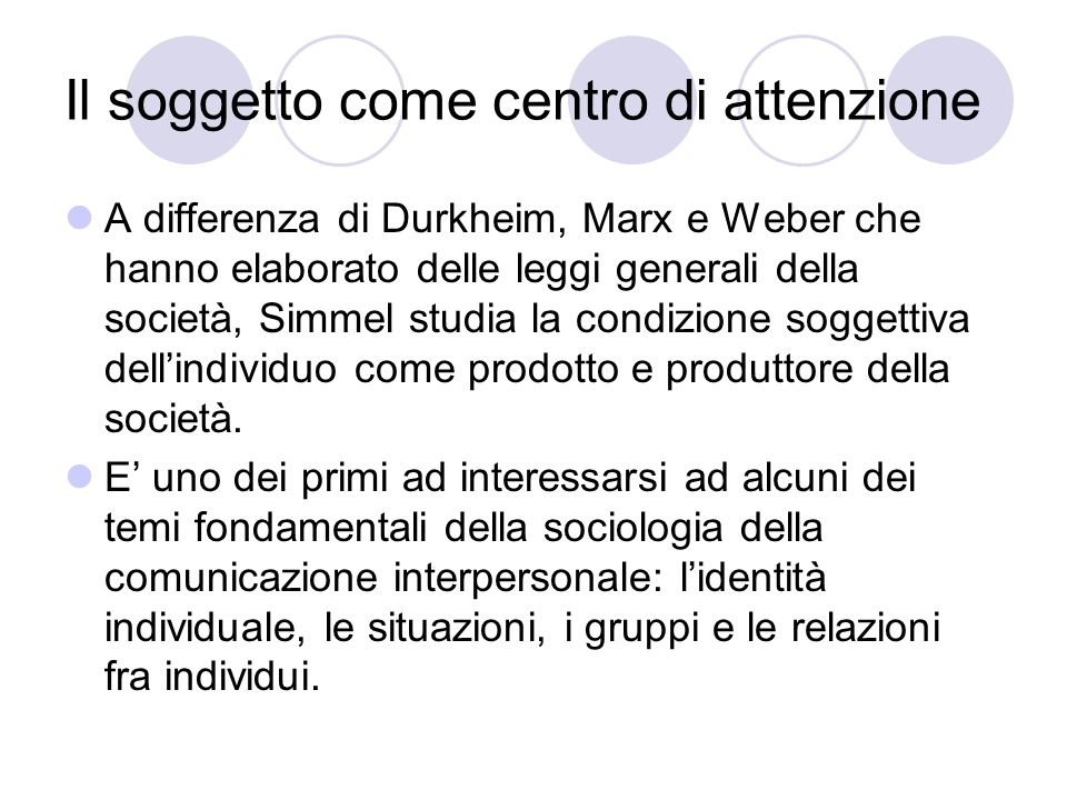 Il soggetto come centro di attenzione A differenza di Durkheim, Marx e Weber che hanno elaborato delle leggi generali della società, Simmel studia la condizione soggettiva dellindividuo come prodotto e produttore della società.