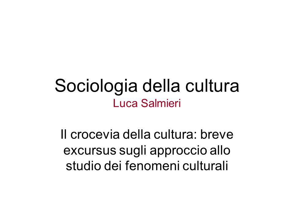 Sociologia della cultura Luca Salmieri Il crocevia della cultura: breve excursus sugli approccio allo studio dei fenomeni culturali