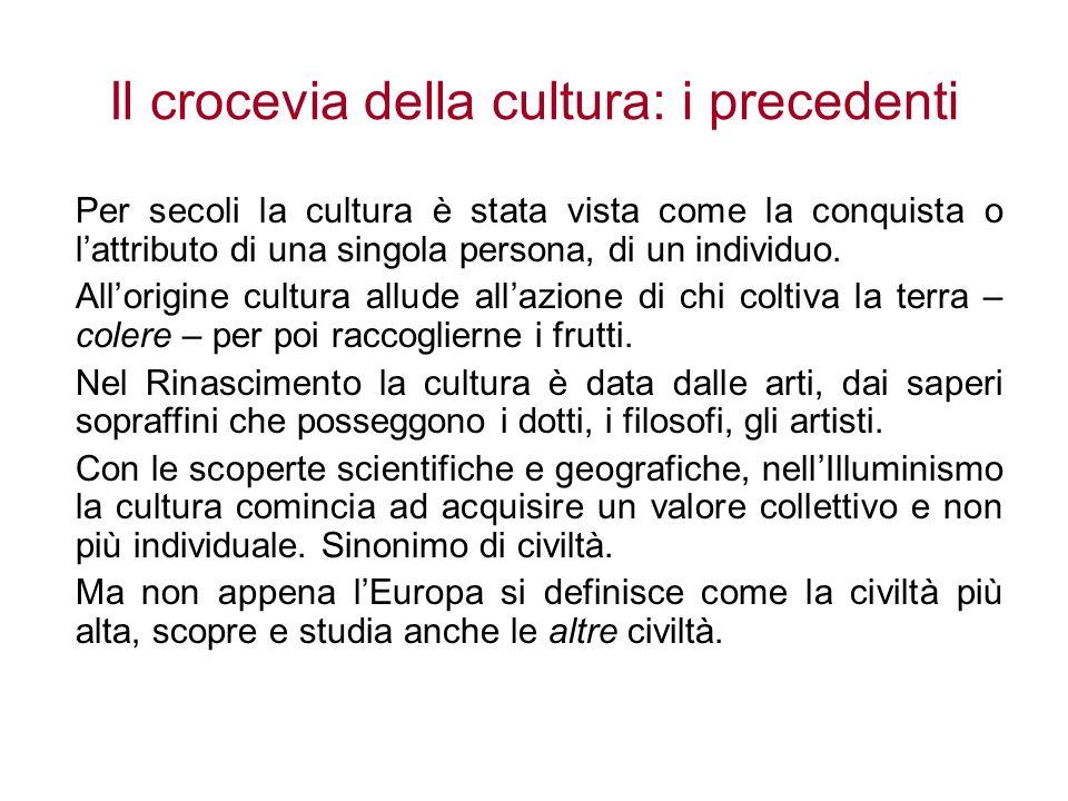 Il crocevia della cultura: i precedenti Per secoli la cultura è stata vista come la conquista o lattributo di una singola persona, di un individuo. Al