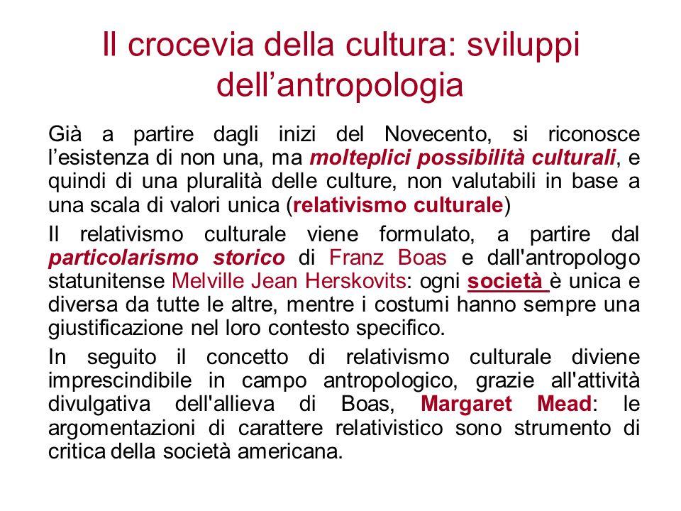 Il crocevia della cultura: sviluppi dellantropologia Già a partire dagli inizi del Novecento, si riconosce lesistenza di non una, ma molteplici possib