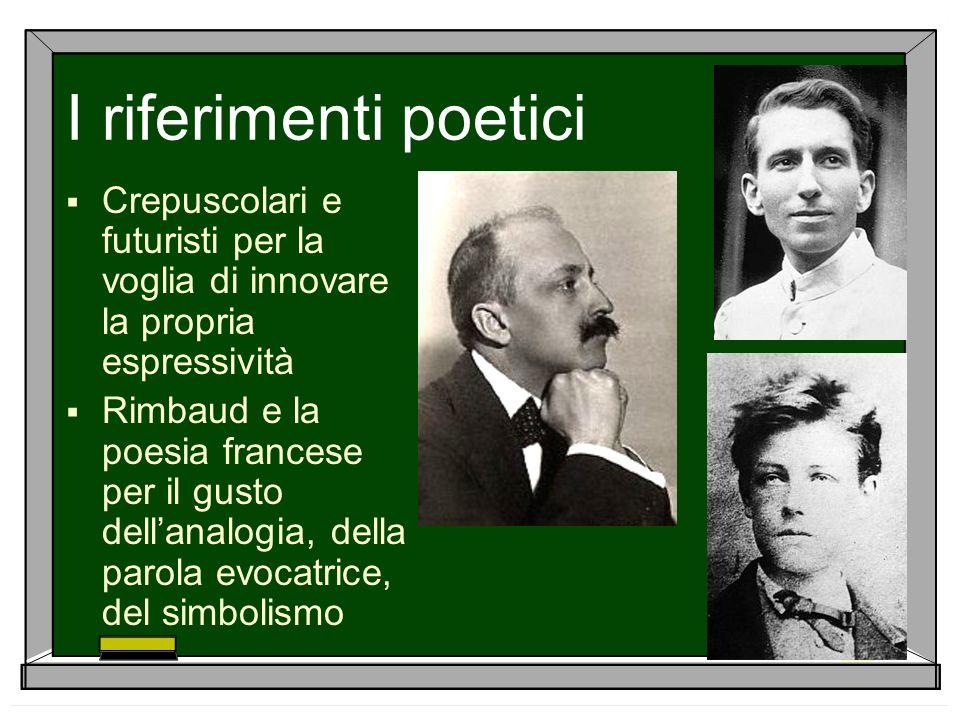 I riferimenti poetici Crepuscolari e futuristi per la voglia di innovare la propria espressività Rimbaud e la poesia francese per il gusto dellanalogi