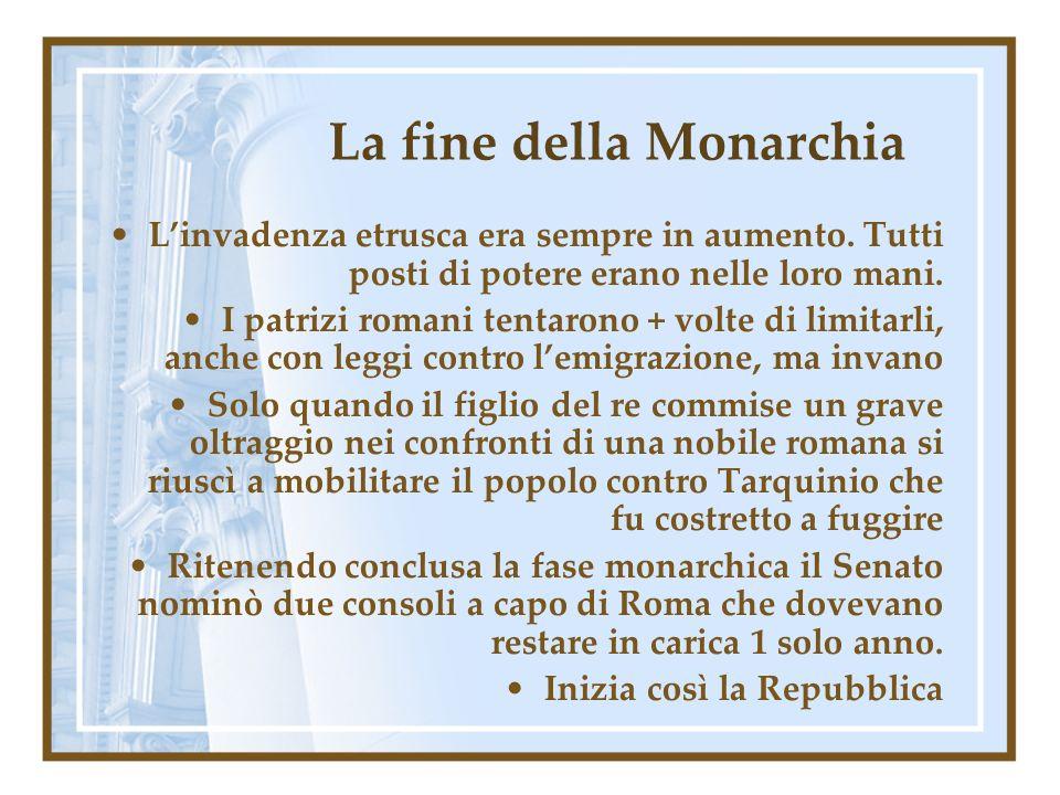 La fine della Monarchia Linvadenza etrusca era sempre in aumento. Tutti posti di potere erano nelle loro mani. I patrizi romani tentarono + volte di l