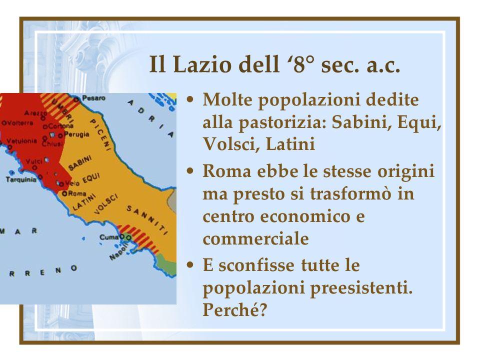Il Lazio dell 8° sec. a.c. Molte popolazioni dedite alla pastorizia: Sabini, Equi, Volsci, Latini Roma ebbe le stesse origini ma presto si trasformò i