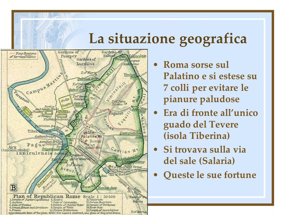 La situazione geografica Roma sorse sul Palatino e si estese su 7 colli per evitare le pianure paludose Era di fronte allunico guado del Tevere (isola Tiberina) Si trovava sulla via del sale (Salaria) Queste le sue fortune