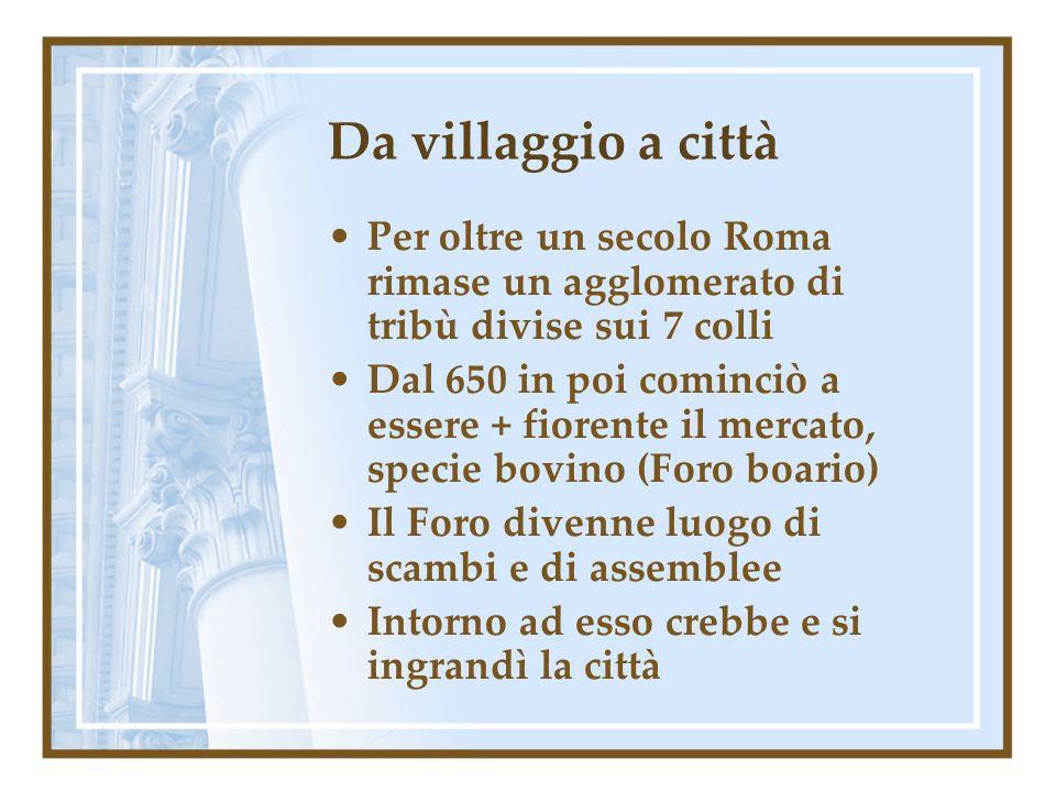 Da villaggio a città Per oltre un secolo Roma rimase un agglomerato di tribù divise sui 7 colli Dal 650 in poi cominciò a essere + fiorente il mercato, specie bovino (Foro boario) Il Foro divenne luogo di scambi e di assemblee Intorno ad esso crebbe e si ingrandì la città