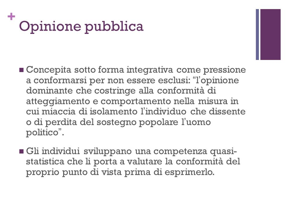 + Opinione pubblica Concepita sotto forma integrativa come pressione a conformarsi per non essere esclusi: lopinione dominante che costringe alla conf