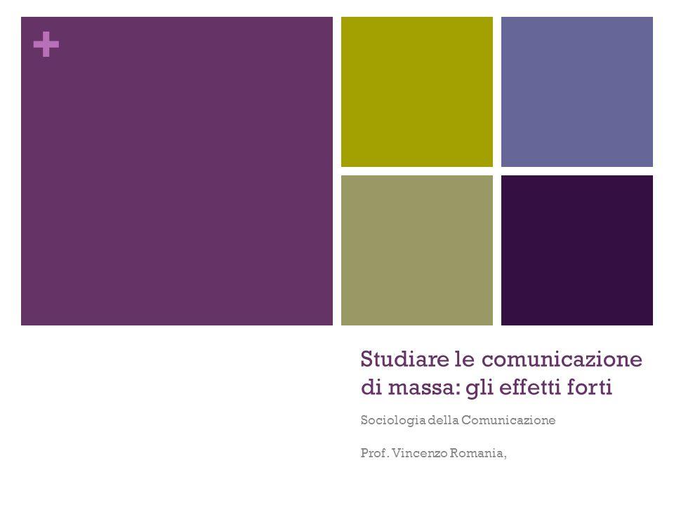 + Studiare le comunicazione di massa: gli effetti forti Sociologia della Comunicazione Prof. Vincenzo Romania,