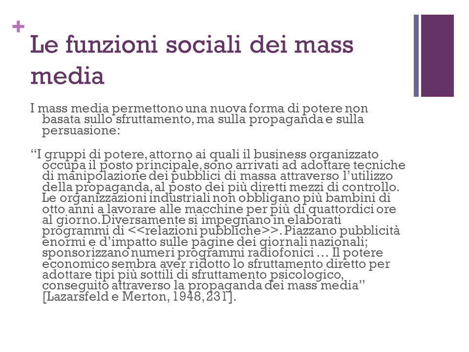 + Le funzioni sociali dei mass media I mass media permettono una nuova forma di potere non basata sullo sfruttamento, ma sulla propaganda e sulla pers